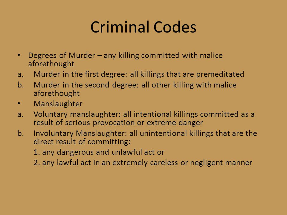 Criminal Codes Degrees of Murder – any killing committed with malice aforethought a.Murder in the first degree: all killings that are premeditated b.Murder in the second degree: all other killing with malice aforethought Manslaughter a.Voluntary manslaughter: all intentional killings committed as a result of serious provocation or extreme danger b.Involuntary Manslaughter: all unintentional killings that are the direct result of committing: 1.