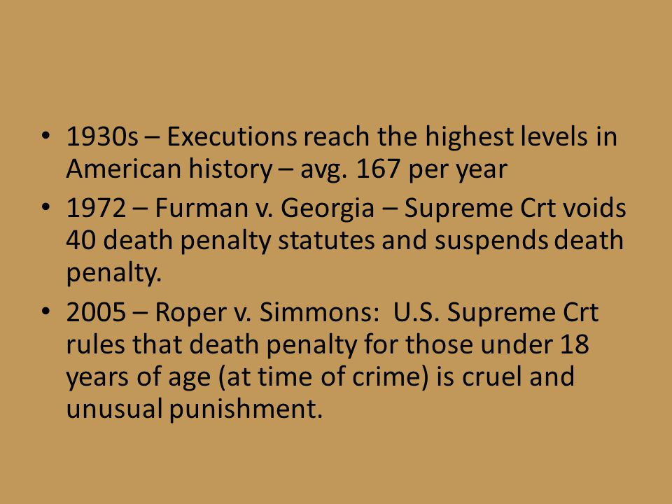 1930s – Executions reach the highest levels in American history – avg. 167 per year 1972 – Furman v. Georgia – Supreme Crt voids 40 death penalty stat