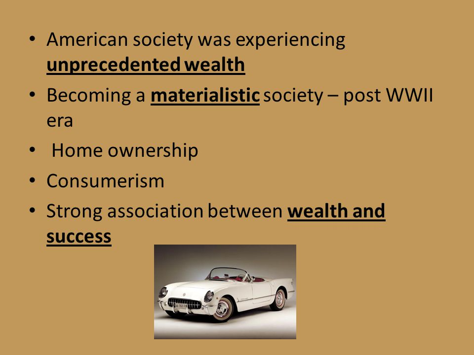 American society was experiencing unprecedented wealth Becoming a materialistic society – post WWII era Home ownership Consumerism Strong association between wealth and success