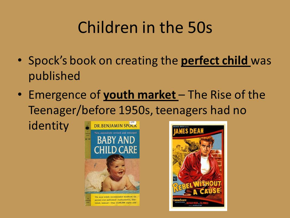 Children in the 50s Spock's book on creating the perfect child was published Emergence of youth market – The Rise of the Teenager/before 1950s, teenagers had no identity