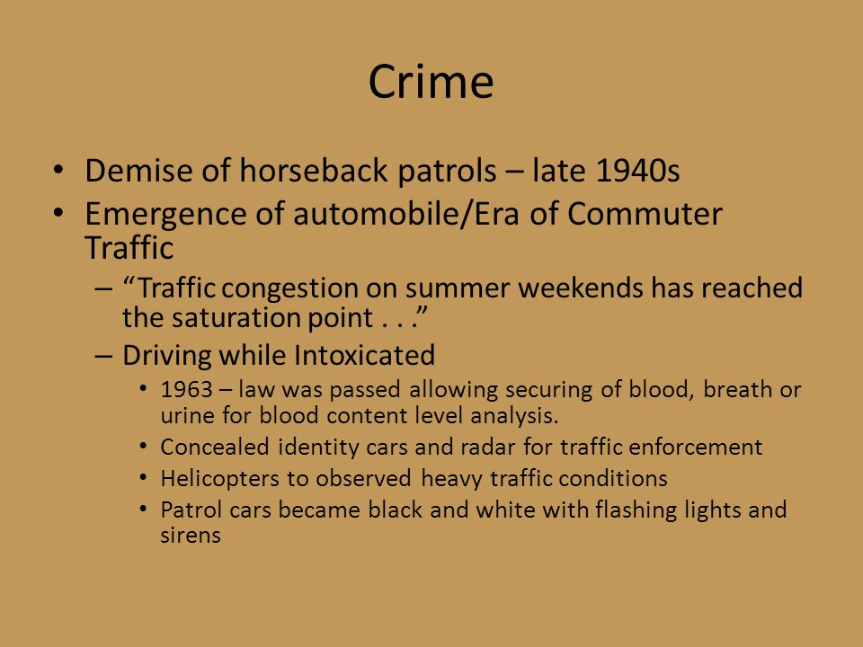 Crime Demise of horseback patrols – late 1940s Emergence of automobile/Era of Commuter Traffic – Traffic congestion on summer weekends has reached the saturation point... – Driving while Intoxicated 1963 – law was passed allowing securing of blood, breath or urine for blood content level analysis.