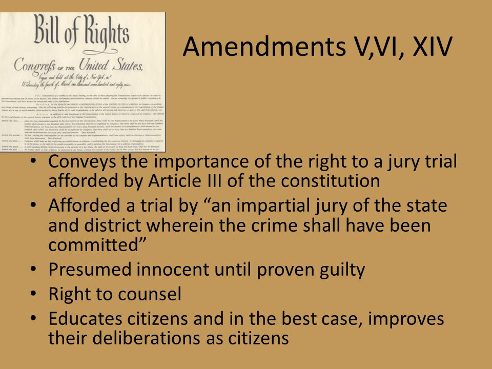 Amendments V,VI, XIV Conveys the importance of the right to a jury trial afforded by Article III of the constitution Afforded a trial by an impartial jury of the state and district wherein the crime shall have been committed Presumed innocent until proven guilty Right to counsel Educates citizens and in the best case, improves their deliberations as citizens