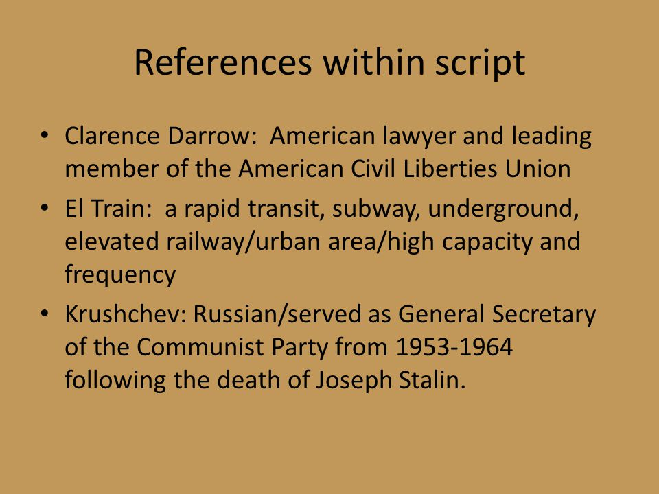 References within script Clarence Darrow: American lawyer and leading member of the American Civil Liberties Union El Train: a rapid transit, subway, underground, elevated railway/urban area/high capacity and frequency Krushchev: Russian/served as General Secretary of the Communist Party from 1953-1964 following the death of Joseph Stalin.