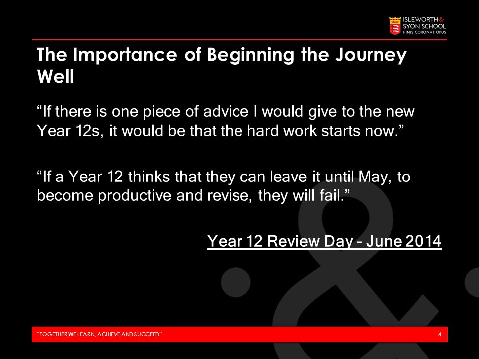 If there is one piece of advice I would give to the new Year 12s, it would be that the hard work starts now. If a Year 12 thinks that they can leave it until May, to become productive and revise, they will fail. Year 12 Review Day - June 2014 The Importance of Beginning the Journey Well TOGETHER WE LEARN, ACHIEVE AND SUCCEED 4
