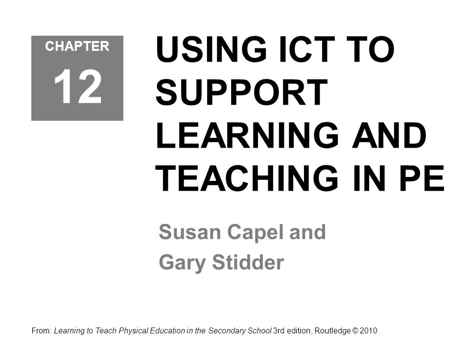 USING ICT TO SUPPORT LEARNING AND TEACHING IN PE Susan Capel and Gary Stidder From: Learning to Teach Physical Education in the Secondary School 3rd edition, Routledge © 2010 CHAPTER 12