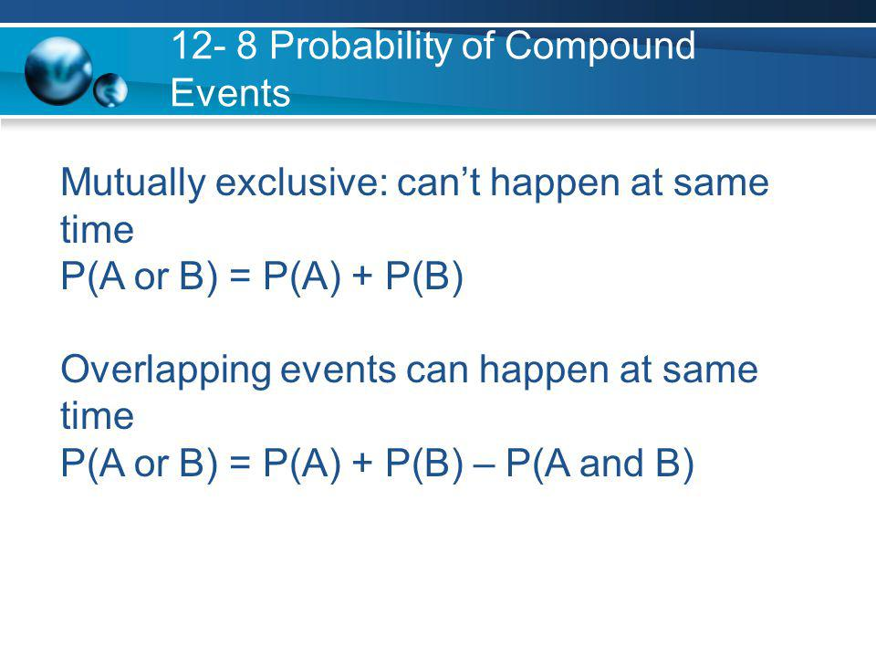 12- 8 Probability of Compound Events Mutually exclusive: can't happen at same time P(A or B) = P(A) + P(B) Overlapping events can happen at same time P(A or B) = P(A) + P(B) – P(A and B)
