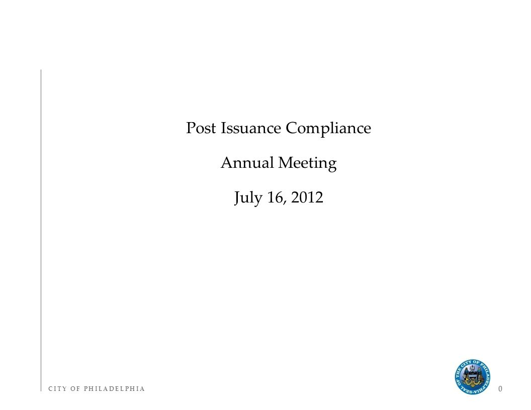 C I T Y O F P H I L A D E L P H I AC I T Y O F P H I L A D E L P H I A 0 Post Issuance Compliance Annual Meeting July 16, 2012