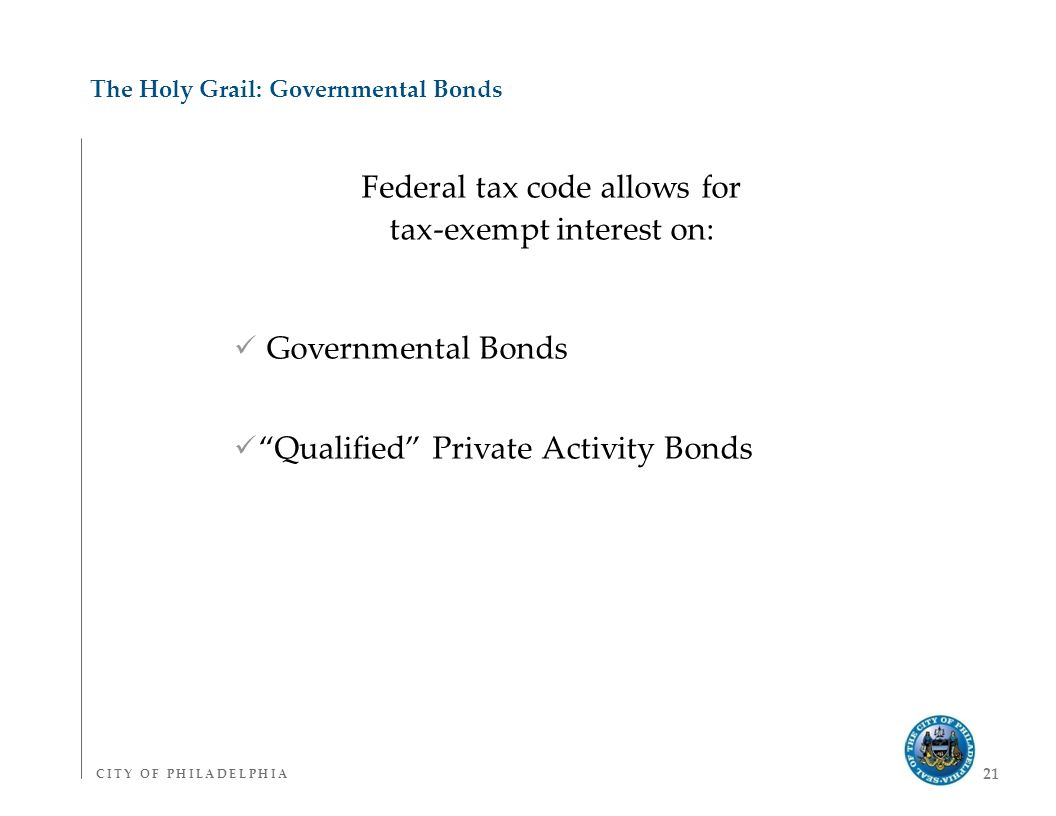 C I T Y O F P H I L A D E L P H I AC I T Y O F P H I L A D E L P H I A 21 The Holy Grail: Governmental Bonds Federal tax code allows for tax-exempt interest on: Governmental Bonds Qualified Private Activity Bonds