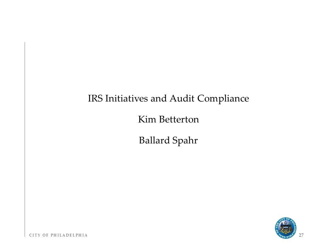 C I T Y O F P H I L A D E L P H I AC I T Y O F P H I L A D E L P H I A 27 IRS Initiatives and Audit Compliance Kim Betterton Ballard Spahr