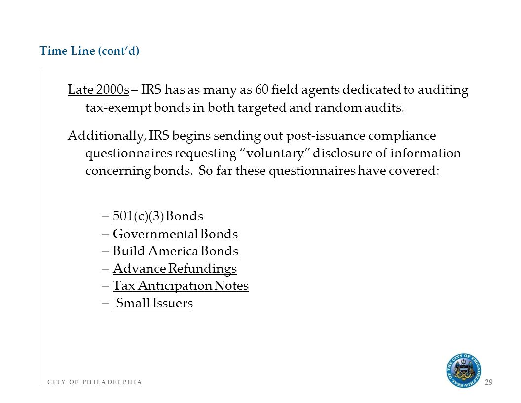 C I T Y O F P H I L A D E L P H I AC I T Y O F P H I L A D E L P H I A 29 Time Line (cont'd) Late 2000s – IRS has as many as 60 field agents dedicated to auditing tax-exempt bonds in both targeted and random audits.