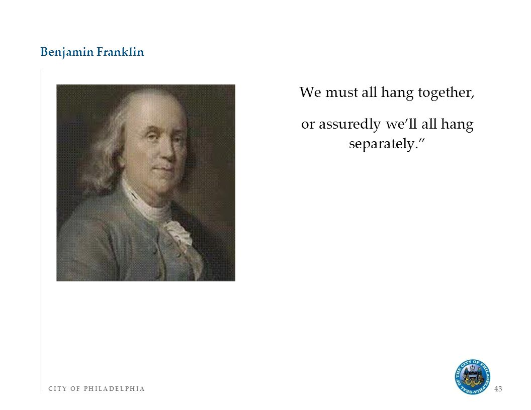 C I T Y O F P H I L A D E L P H I AC I T Y O F P H I L A D E L P H I A 43 Benjamin Franklin We must all hang together, or assuredly we'll all hang separately.