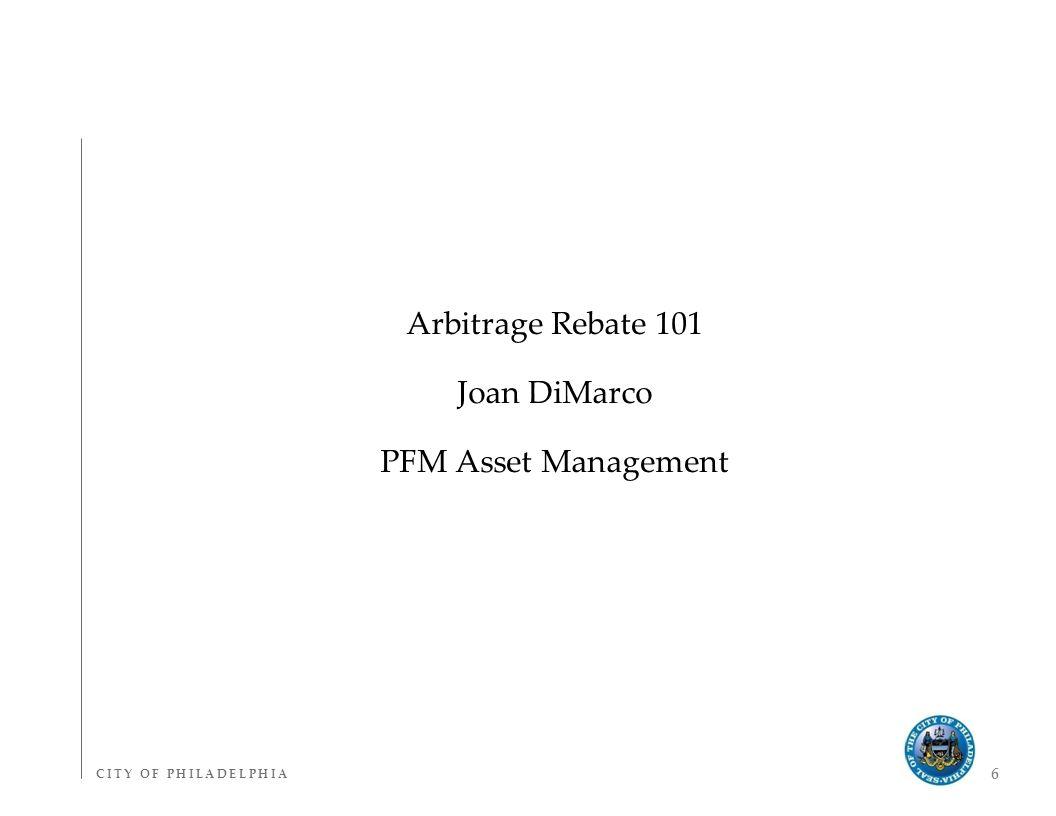 C I T Y O F P H I L A D E L P H I AC I T Y O F P H I L A D E L P H I A 6 Arbitrage Rebate 101 Joan DiMarco PFM Asset Management