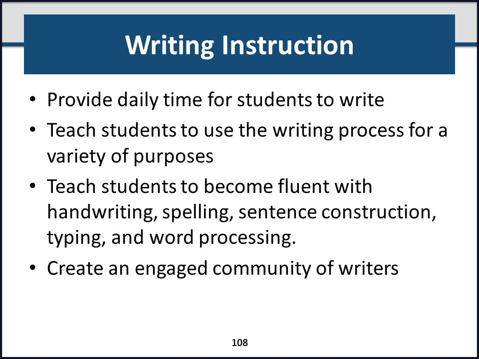 Writing Instruction Provide daily time for students to write Teach students to use the writing process for a variety of purposes Teach students to bec