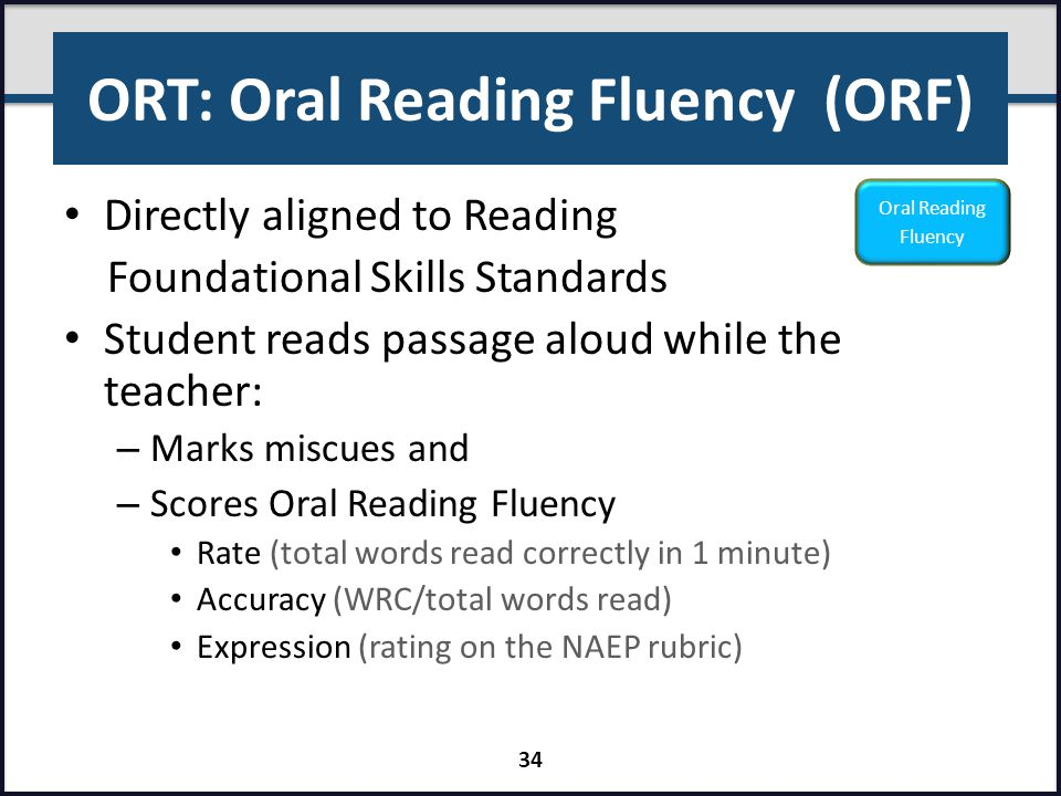 ORT: Oral Reading Fluency (ORF) Directly aligned to Reading Foundational Skills Standards Student reads passage aloud while the teacher: – Marks miscu