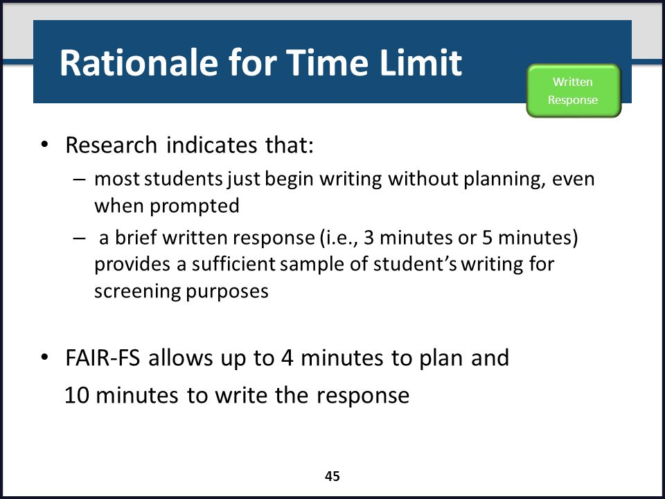 Rationale for Time Limit Research indicates that: – most students just begin writing without planning, even when prompted – a brief written response (
