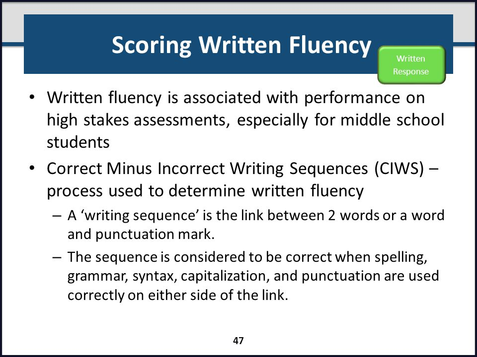 Scoring Written Fluency Written fluency is associated with performance on high stakes assessments, especially for middle school students Correct Minus