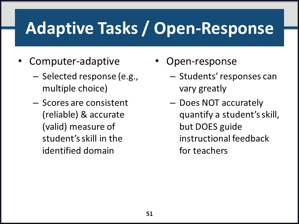 Adaptive Tasks / Open-Response Computer-adaptive – Selected response (e.g., multiple choice) – Scores are consistent (reliable) & accurate (valid) mea