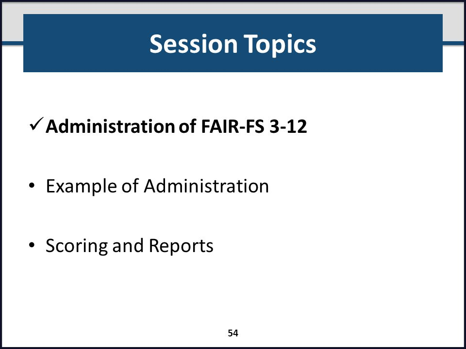 Session Topics Administration of FAIR-FS 3-12 Example of Administration Scoring and Reports 54