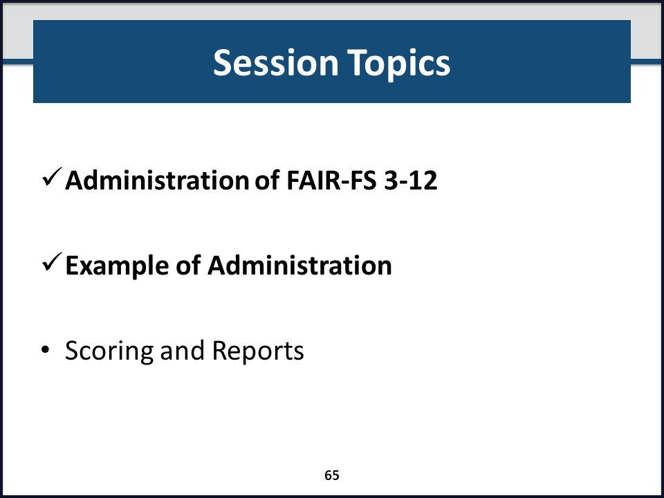 Session Topics Administration of FAIR-FS 3-12 Example of Administration Scoring and Reports 65