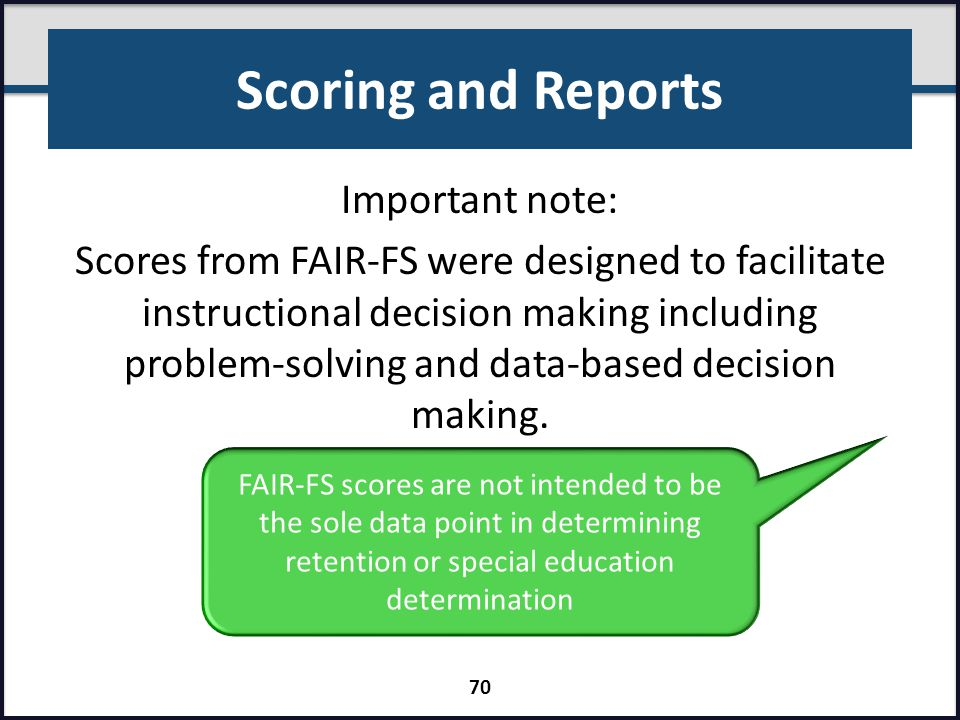 Scoring and Reports Important note: Scores from FAIR-FS were designed to facilitate instructional decision making including problem-solving and data-b