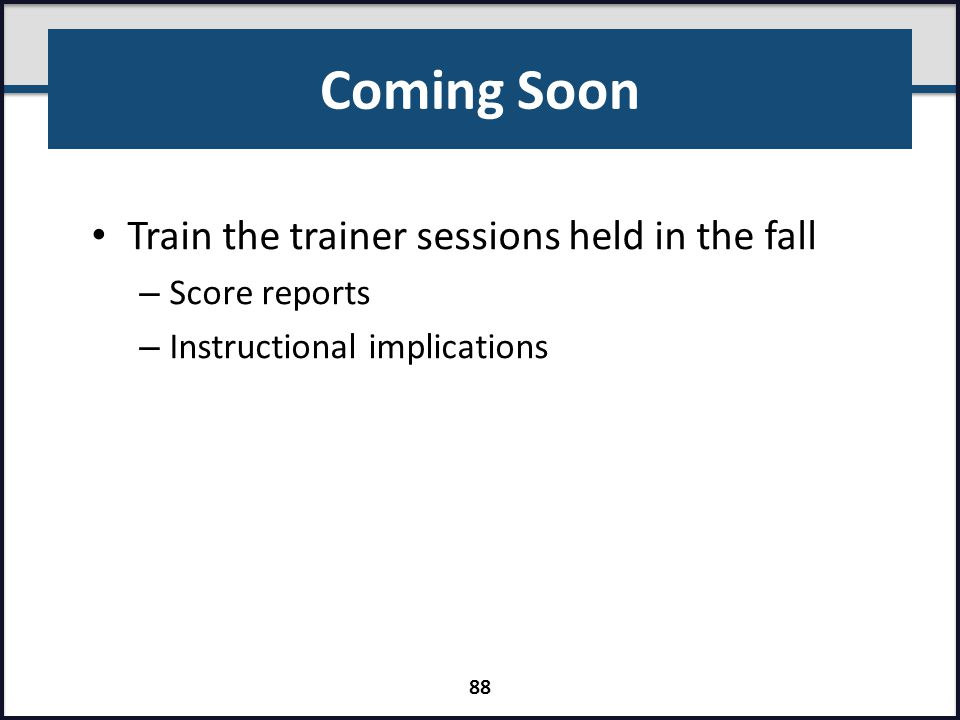 Coming Soon Train the trainer sessions held in the fall – Score reports – Instructional implications 88