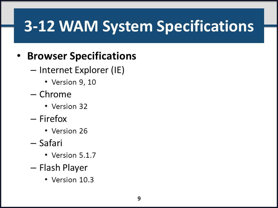 3-12 WAM System Specifications Browser Specifications – Internet Explorer (IE) Version 9, 10 – Chrome Version 32 – Firefox Version 26 – Safari Version