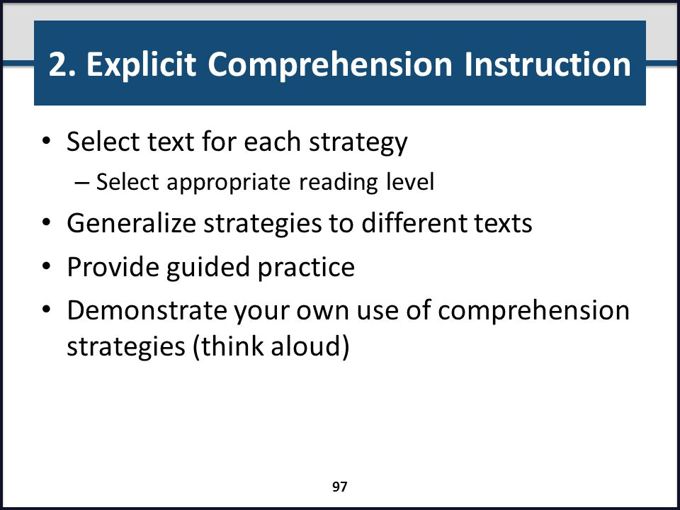 2. Explicit Comprehension Instruction Select text for each strategy – Select appropriate reading level Generalize strategies to different texts Provid