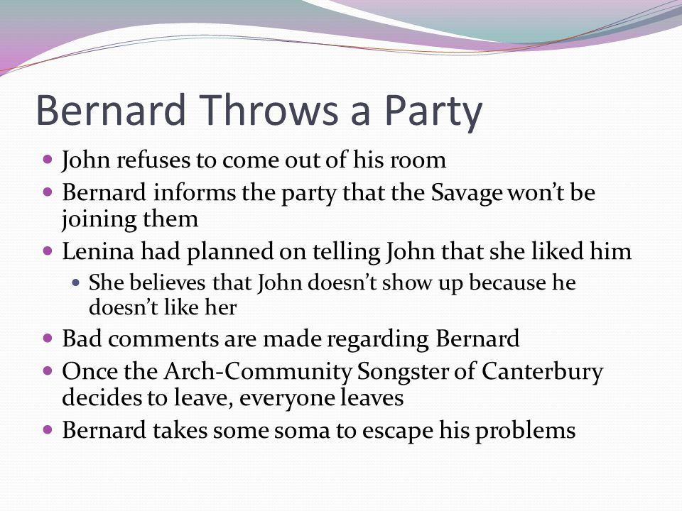Bernard Throws a Party John refuses to come out of his room Bernard informs the party that the Savage won't be joining them Lenina had planned on telling John that she liked him She believes that John doesn't show up because he doesn't like her Bad comments are made regarding Bernard Once the Arch-Community Songster of Canterbury decides to leave, everyone leaves Bernard takes some soma to escape his problems