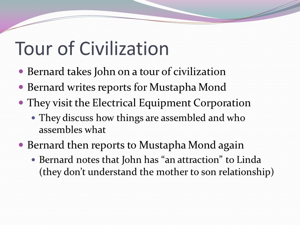 Tour of Civilization Bernard takes John on a tour of civilization Bernard writes reports for Mustapha Mond They visit the Electrical Equipment Corporation They discuss how things are assembled and who assembles what Bernard then reports to Mustapha Mond again Bernard notes that John has an attraction to Linda (they don't understand the mother to son relationship)