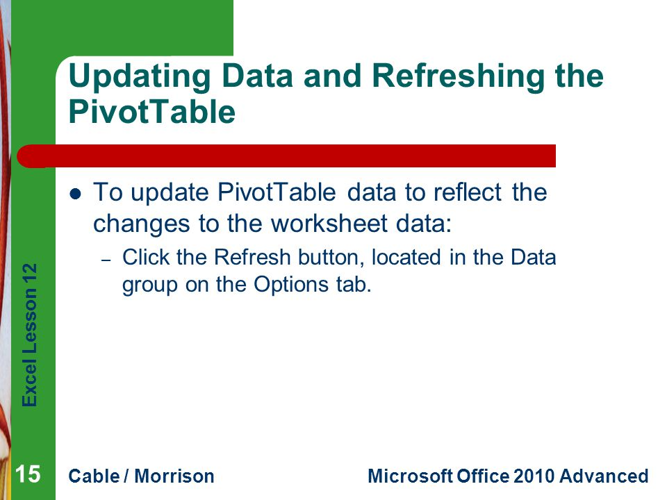 Excel Lesson 12 Cable / MorrisonMicrosoft Office 2010 Advanced Updating Data and Refreshing the PivotTable To update PivotTable data to reflect the ch