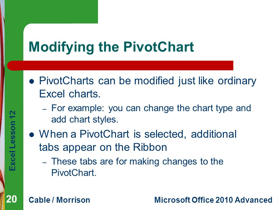 Excel Lesson 12 Cable / MorrisonMicrosoft Office 2010 Advanced Modifying the PivotChart PivotCharts can be modified just like ordinary Excel charts. –