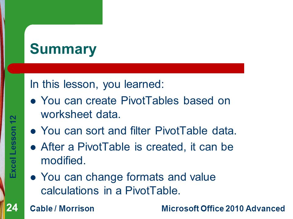 Excel Lesson 12 Cable / MorrisonMicrosoft Office 2010 Advanced Summary In this lesson, you learned: You can create PivotTables based on worksheet data