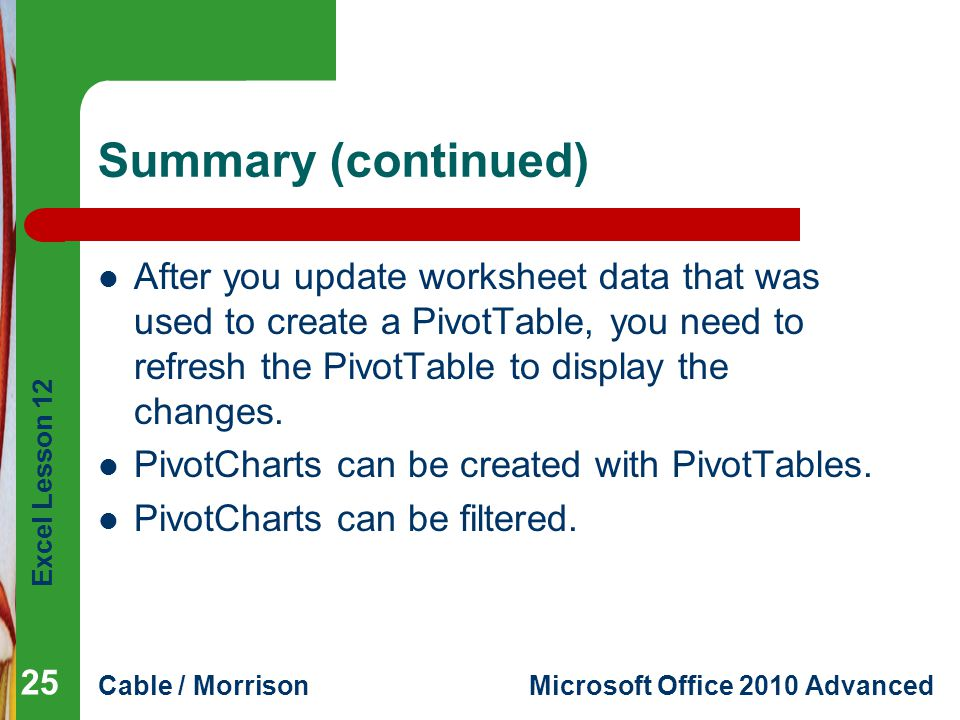 Excel Lesson 12 Cable / MorrisonMicrosoft Office 2010 Advanced Summary (continued) After you update worksheet data that was used to create a PivotTabl
