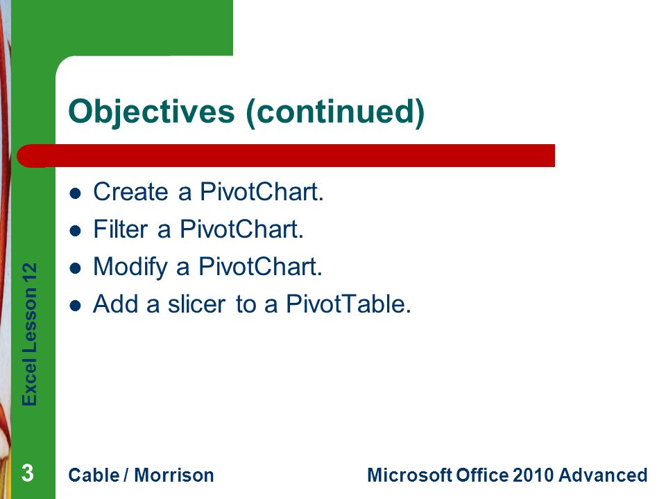 Excel Lesson 12 Cable / MorrisonMicrosoft Office 2010 Advanced Objectives (continued) Create a PivotChart. Filter a PivotChart. Modify a PivotChart. A