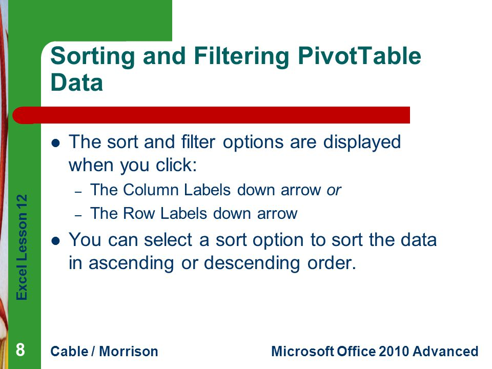 Excel Lesson 12 Cable / MorrisonMicrosoft Office 2010 Advanced Sorting and Filtering PivotTable Data The sort and filter options are displayed when yo