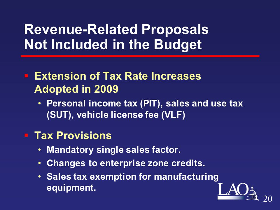 LAO Revenue-Related Proposals Not Included in the Budget  Extension of Tax Rate Increases Adopted in 2009 Personal income tax (PIT), sales and use tax (SUT), vehicle license fee (VLF)  Tax Provisions Mandatory single sales factor.