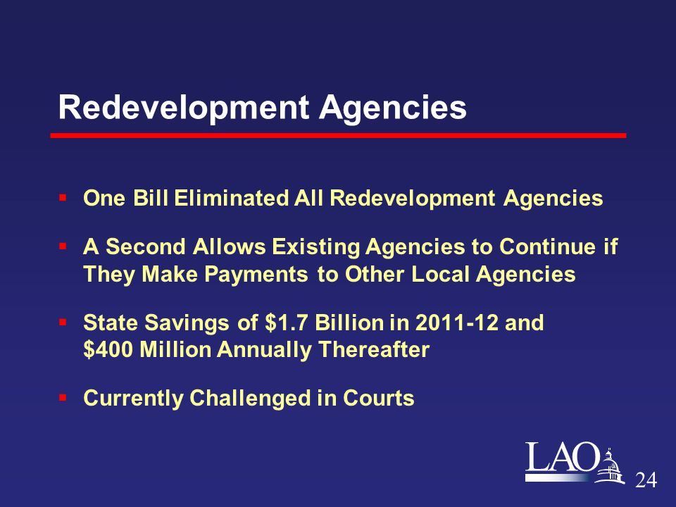 LAO Redevelopment Agencies  One Bill Eliminated All Redevelopment Agencies  A Second Allows Existing Agencies to Continue if They Make Payments to Other Local Agencies  State Savings of $1.7 Billion in 2011-12 and $400 Million Annually Thereafter  Currently Challenged in Courts 24
