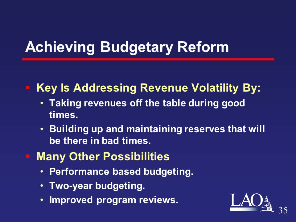 LAO Achieving Budgetary Reform  Key Is Addressing Revenue Volatility By: Taking revenues off the table during good times.