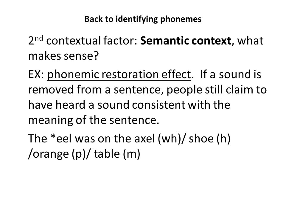 Back to identifying phonemes 2 nd contextual factor: Semantic context, what makes sense? EX: phonemic restoration effect. If a sound is removed from a
