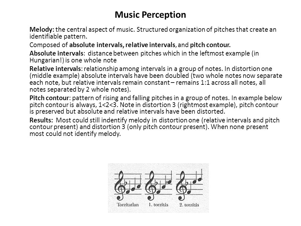 Music Perception Melody: the central aspect of music. Structured organization of pitches that create an identifiable pattern. Composed of absolute int