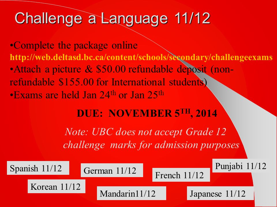 Challenge a Language 11/12 Complete the package online http://web.deltasd.bc.ca/content/schools/secondary/challengeexams Attach a picture & $50.00 refundable deposit (non- refundable $155.00 for International students) Exams are held Jan 24 th or Jan 25 th DUE: NOVEMBER 5 TH, 2014 Note: UBC does not accept Grade 12 challenge marks for admission purposes Punjabi 11/12 French 11/12 Japanese 11/12Mandarin11/12 German 11/12 Korean 11/12 Spanish 11/12