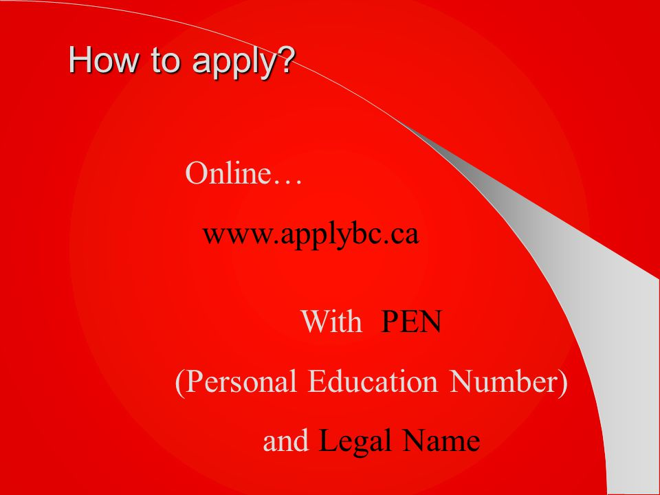 How to apply? Online… www.applybc.ca With PEN (Personal Education Number) and Legal Name