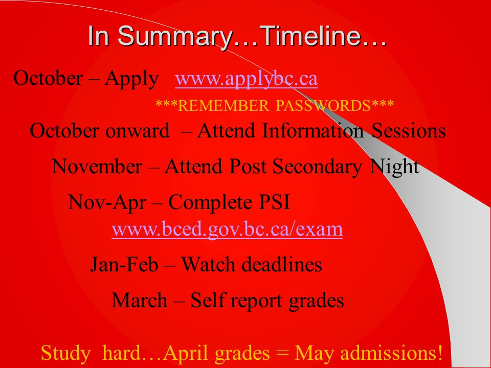 In Summary…Timeline… October – Apply www.applybc.cawww.applybc.ca ***REMEMBER PASSWORDS*** October onward – Attend Information Sessions November – Attend Post Secondary Night Nov-Apr – Complete PSI www.bced.gov.bc.ca/exam www.bced.gov.bc.ca/exam Jan-Feb – Watch deadlines March – Self report grades Study hard…April grades = May admissions!