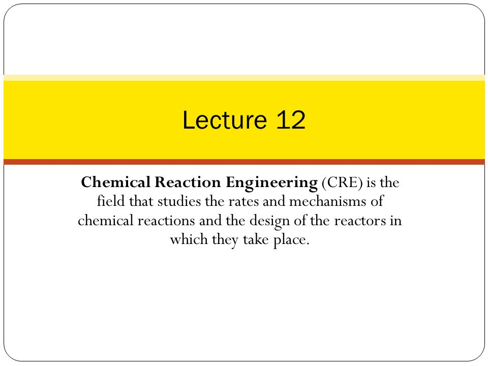 Chemical Reaction Engineering (CRE) is the field that studies the rates and mechanisms of chemical reactions and the design of the reactors in which they take place.