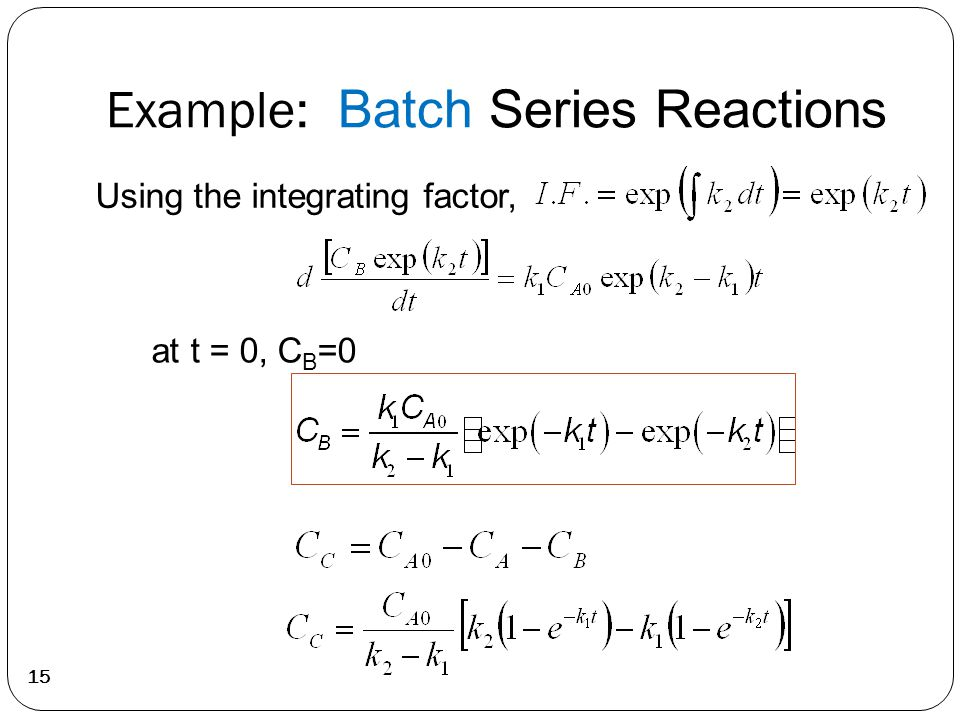 Example: Batch Series Reactions 15 Using the integrating factor, at t = 0, C B =0