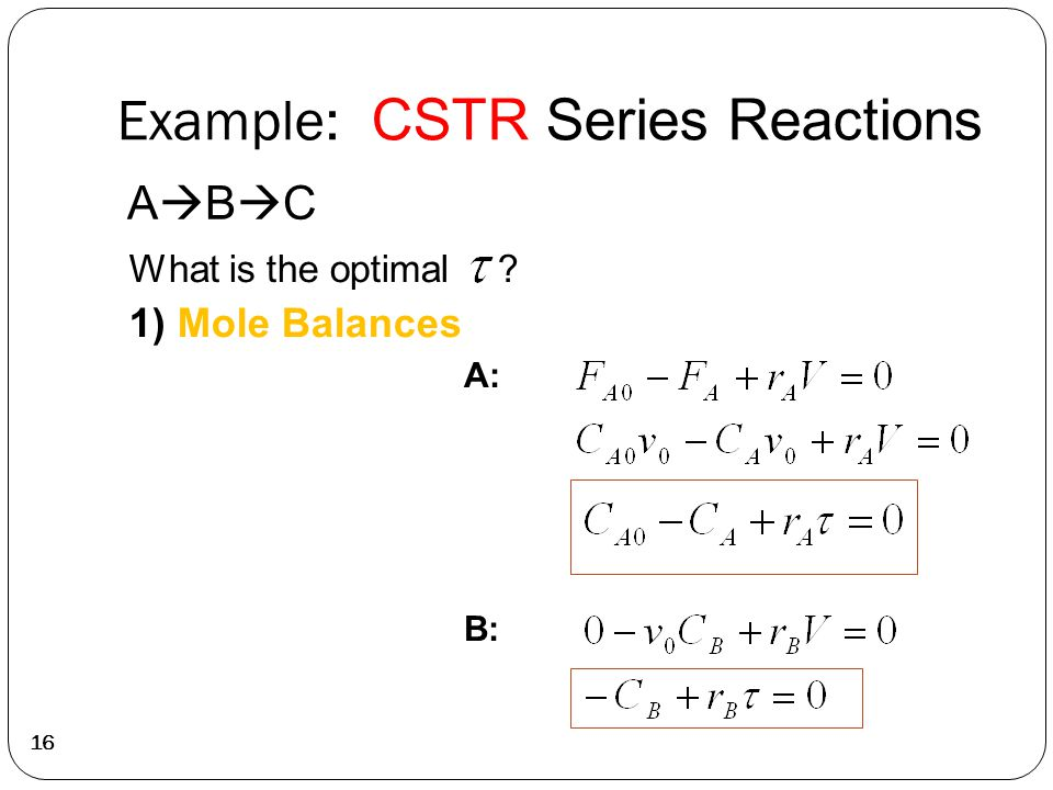 Example: CSTR Series Reactions 16 ABCABC What is the optimal 1) Mole Balances A: B: