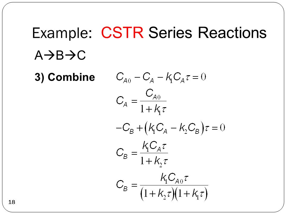 Example: CSTR Series Reactions 18 ABCABC 3) Combine