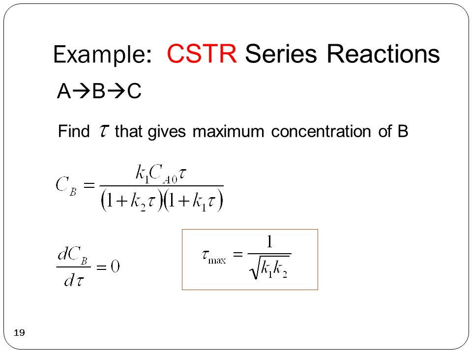 Example: CSTR Series Reactions 19 ABCABC Find that gives maximum concentration of B