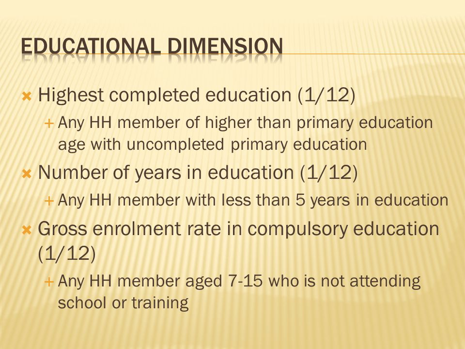  Highest completed education (1/12)  Any HH member of higher than primary education age with uncompleted primary education  Number of years in education (1/12)  Any HH member with less than 5 years in education  Gross enrolment rate in compulsory education (1/12)  Any HH member aged 7-15 who is not attending school or training
