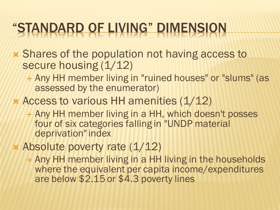  Shares of the population not having access to secure housing (1/12)  Any HH member living in ruined houses or slums (as assessed by the enumerator)  Access to various HH amenities (1/12)  Any HH member living in a HH, which doesn t posses four of six categories falling in UNDP material deprivation index  Absolute poverty rate (1/12)  Any HH member living in a HH living in the households where the equivalent per capita income/expenditures are below $2.15 or $4.3 poverty lines